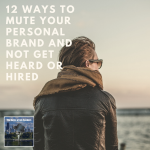 12 Ways to Mute Your Personal Brand and Not Get Heard or Hired