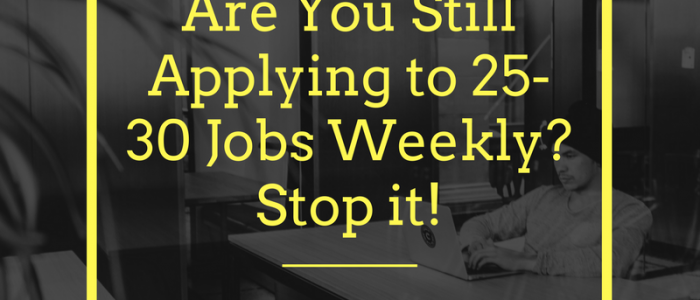 Are You Still Applying to 25-30 Jobs Weekly? Stop it