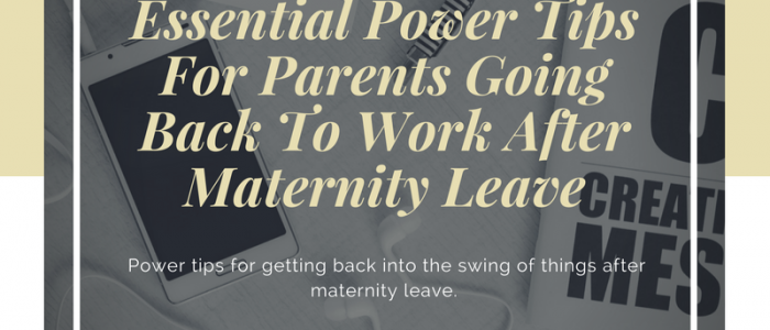 Essential Power Tips For Parents Going Back To Work After Maternity Leave
