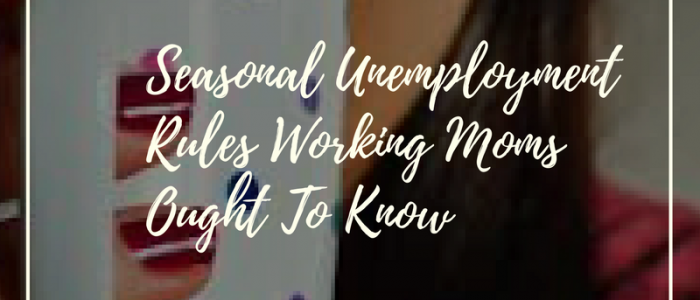 Seasonal Unemployment Rules Working Moms Ought To Know