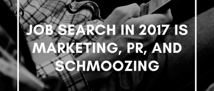 Job Search in 2017 is Marketing, PR, and Schmoozing