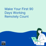 Make Your First 90 Days Working Remotely Count